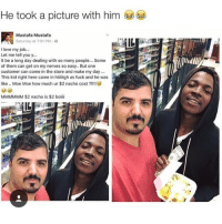 Love, Memes, and Weed: He took a picture with him  Mustafa Mustafa  Saturday at 7:01 PM.  I love my job.  Let me tell you y...  It be a long day dealing with so many people... Some  of them can get on my nerves so easy.. But one  customer can come in the store and make my day..  This kid right here came in hiliigh as fuck and he was  like .. Moe Moe how much ur $2 nacho cost ?!!!!  MMMMMM $2 nacho is $2 boiili Follow @blazing if you smoke weed 🍁💨