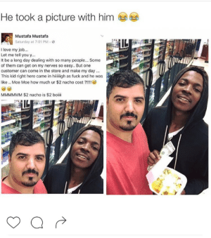 The face of an Angel Id be his friend too: He took a picture with him  Mustafa Mustafa  Saturday at 7:01 PM.  I love my job..  Let me tell you y...  It be a long day dealing with so many people... Some  of them can get on my nerves so easy.. But one  customer can come in the store and make my day  This kid right here came in hiiiigh as fuck and he was  like .. Moe Moe how much ur $2 nacho cost?!  MMMMMM $2 nacho is $2 boiii The face of an Angel Id be his friend too