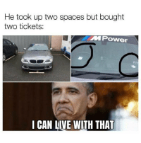 Memes, Boost, and Live: He took up two spaces but bought  two tickets:  MPower  I CAN LIVE WITH THAT  CAN LIVE WITH THAT Fair enough 😂 . . carthrottle carmemes turbo boost tuner carsofinstagram carswithoutlimits instacars stance stancenation stancedaily racecar blacklist cargram thecarlovers cargramm autotrend motors fastcar tagsta carstagram cargram instaauto