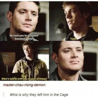 He took you to afreakin'  baseball game?  Yeah  What'd dad do with you on your birthday?  master-chau-rising-demon:  #this is why they left him in the Cage Smh hoe fite me supernatural