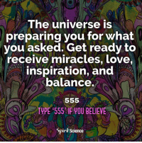 Beautiful, Love, and Memes: he universe is  preparing you for what  you asked. Get ready to  receive miracles, love,  inspiration, and  balance  TUPE 555 OUBELIEVE  Spiril Science Share with someone who needs this today. Artwork by @archannair . . . . . . . meditation oneness innerpeace lawofattraction blessings love inspire wisdom spiritual yogi yoga flow oneness amazing beauty earth lovequotes quotes quotestoliveby beautiful compassion spiritualawakening enlightenment spirit