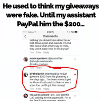 He knows now. Glad to have you as an ally my friend... @birdboibytch: He usead to think my gveaways  were fake. Until my assistant  PayPal him the $200..  o Verizon  8:06 PM  イ* 75%.1 .  Comments  wishing you should have done this or  that. Have a plan and execute it! And  who cares what others say or think,  they won't make it far in life anyway!  15m 1 like Reply  monicagenievic @jacsnuffles  @alvinjhunealvarado  @malou.mariano  15m Reply  birdboibytch @tomcat50s he just»  gave me $200 from his giveaway a  few days ago... I've been unemployed  for 6 months (I used to think he was a  scam too, until I got this money)  15m 1 like Reply  the_wood_wizard I am. Just got the  LLC, waiting for the paperwork. I'm in  the Real Estate nroaram alreadv He knows now. Glad to have you as an ally my friend... @birdboibytch