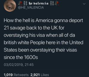 America, Dank, and Memes: @HE_VALENCIA  How the hell is America gonna deport  21 savage back to the UK for  overstaying his visa when all of da  british white People here in the United  States been overstaying their visas  since the 1600s  03/02/2019, 21:45  1,019 Retweets 2,921 Likes I still can't believe 21 is British! by SvenGz MORE MEMES
