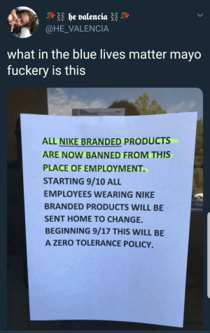 blue lives matter mayo fuckery by _korbendallas_ MORE MEMES: @HE_VALENCIA  what in the blue lives matter mayo  fuckery is this  ALL NIKE BRANDED PRODUCTS  ARE NOW BANNED FROM THIS  PLACE OF EMPLOYMENT.  STARTING 9/10 ALI  EMPLOYEES WEARING NIKE  BRANDED PRODUCTS WILL BE  SENT HOME TO CHANGE.  BEGINNING 9/17 THIS WILL BE  A ZERO TOLERANCE POLICY. blue lives matter mayo fuckery by _korbendallas_ MORE MEMES