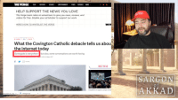 Internet, Love, and News: HE VERGE TECH REVIEWS SCIENCEENTERTAINMENT VIDEOFEATURES MORE  HELP SUPPORT THE NEWS YOU LOVE  The Verge team relies on advertisers to give you news, reviews, and  videos for free. Disable your ad blocker to support our work.  AGAIN  HERE'S HOW TO WHITELIST THE VERGE  S & WORLO TECH TWITTER  What the Covington Catholic debacle tells us abou  the internet today  Gamergate is everywhere-but also, some conversations are worth having  3,2019, 6.00am EST  SHARE  MOST READ  SARGON  AKKAID  ind's Al agents conquer huma  ght-police-24 png