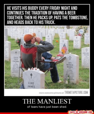The Manliesthttp://omg-humor.tumblr.com: HE VISITS HIS BUDDY EVERY FRIDAY NIGHT AND  CONTINUES THE TRADITION OF HAVING A BEER  TOGETHER. THEN HE PACKS UP, PATS THE TOMBSTONE,  AND HEADS BACK TO HIS TRUCK.  llan  GREGORY  FESTER  Man  DAVID  NICK  CROMBIE  IAN  PATRICK  WEIKEL  A 100  MONE SA  FORLL H  OHRAtION  CPT  LOCT  AR 200  BHONE SIAR  FUR HEART  0TION  LUKE  JAMES  more awesome pictures at THEMETAPICTURE.COM  THE MANLIEST  of tears have just been shed.  TASTE OF AWESOME.COM The Manliesthttp://omg-humor.tumblr.com