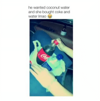 Funny, Jay, and Memes: he wanted coconut water  and she bought coke and  water Imao Really damn @sexualising - me@Dagenius_Jay33 Dagenius_Jay33 dageniuscomedy jay funny reblog retweet follow follow followme followers follower followhim followall comment comments commentbelow popular instagood iphonesia photooftheday instamood picoftheday bestoftheday instadaily igdaily instagramhub instacool me photo