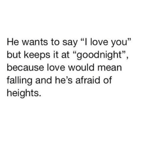 "https://iglovequotes.net/: He wants to say ""I love you""  but keeps it at ""goodnight"",  because love would mean  falling and he's afraid of  heights. https://iglovequotes.net/"