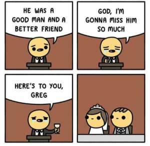 Rest in Peace via /r/memes https://ift.tt/2wdI8bO: HE WAS A  GOOD MAN AND A  BETTER FRIEND  GOD, I'm  GONNA MiSS HIM  SO MUCH  HERE'S TO YOU,  GREG Rest in Peace via /r/memes https://ift.tt/2wdI8bO