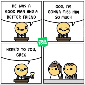 Goodbye: HE WAS A  GOOD MAN AND A  BETTER FRIEND  GOD, I'M  GONNA miss HIM  So MUCH  WEB  TOON  HERE'S TO YOU,  GREG Goodbye