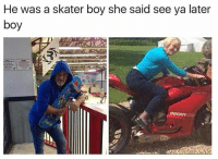 Dank Memes, Boy, and She: He was a skater boy she said see ya later  boy  DUCATIOORS