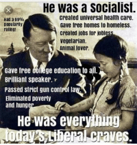 Homeless, Control, and Animal: He was a socialist.  created universal health care  Gave free homes to homeless.  created jobs for jobless  vegetarian.  Animal lover.  Had a 99%  Dopularity  rating!  Gave free Colege education to al.  Brilliant speaker. r  Passed strict gun contról la  Eliminated poverty  and hung  01  Dio  Di  He was everyhing FWD: HITLER WAS A LIBERAL SOCIALIST VEGETARIAN!!!!