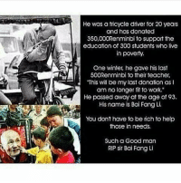 """Being Rich, Memes, and 300: He was a tricycle driver for 20 years  and has donated  350,000Renminbi to support the  education of 300 students who live  in poverty.  One winter, he gave his last  500Renminbi to their teacher,  """"This will be my last donation as I  am no longer fit to work.""""  He passed away at the age of 93.  His name is Bai Fang Li.  You don't have to be rich to help  those in needs.  Such a Good man  RIP Sir Bai Fang Li https://t.co/NK38hIHozG"""