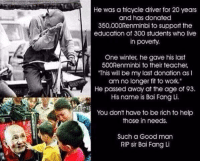 """Being Rich, Memes, and 🤖: He was a tricycle driver for 20 years  and has donated  350,000Renminbi to support the  education of 300 students who live  in poverty.  One winter, he gave his last  500Renminbi to their teacher,  This will be my last donation as I  am no longer fit to work.""""  He passed away at the age of 93.  His name is Bai Fang Li.  You don't have to be rich to help  those in needs.  Such a Good man  RIP sir Bai Fang Li http://t.co/oQ5gx7qbki"""