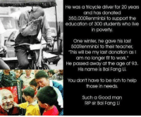 """Being Rich, Memes, and Winter: He was a tricycle driver for 20 years  and has donated  350,000Renminbi to support the  education of 300 students who live  in poverty.  One winter, he gave his last  500Renminbi to their teacher,  """"This will be my last donation as l  am no longer fit to work.""""  He passed away at the age of 93.  His name is Bai Fang Li.  You don't have to be rich to help  those in needs.  Such a Goodman  RIP sir Bai Fang Li"""