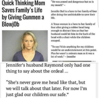 """Blowjob, Children, and Family: """"He was armed and dangerous but so is  my mouth""""-  Saves Family's Life kenifer Bailisa hero to her familyof four  by Giving Gun  BlowjOb  after doing the unthinkable to save their  life.  A Texas woman is a hero to her family of  four after giving a robber head long  enough to distract him so that her  husband could hit him in the back of the  head with a chair while the children  escaped  """"To say I'd do anything for my children  would be an understatement at this point.  Plus he wasn't a minute man so it wasa  lot of work."""" Jennifer  Jennifer's husband Raymond only had one  thing to say about the ordeal.  """"She's never gave me head like that, but  we will talk about that later. For now I'nm  just glad our children our safe."""" me"""