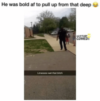 Af, Bitch, and Memes: He was bold af to pull up from that deep  IG@TURF  COMEDI  Lmaoooo wet that bitch 😭😭