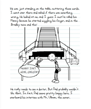 The Plooping - Page 4: He was just standing  I  on the table, muttering those words.  went over there and asked if there was something  wrong. He looked at me,  Manny because he started wiggling his finger, and in the  Bradley voike said this  I must ve called him  and I  guess  MANNY ISN'T  HERE, GREGORY  He really needs to see a doctor. But Dad probably wouldn't  ike that. In fact, Dad seems pretty happy here. I  overheard his interview with Mr. Ullman, the owner The Plooping - Page 4
