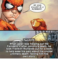 Memes, Death, and Help: HE WAS  KILLED IN A  ROBBERY.  Fact #375  WSNICOMIOFA  I'M  When peter was helping out the  Fantastic 4 after Johnny's death, he  took Franklin Richards out for a walk  to help ease his pain about his uncles  untimely death. Telling him his  own story - Peter basically became his new uncle figure. • -QOTD?!: Who should be next in line for a fact?!?