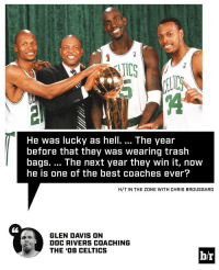 Glen Davis thinks Doc is overrated.: He was lucky as hell. The year  before that they Was Wearing trash  bags. The next year they win it, now  he is one of the best coaches ever?  H/T IN THE ZONE WITH CHRIS BROUSSARD  GLEN DAVIS ON  DOC RIVERS COACHING  THE 408 CELTICS  hr Glen Davis thinks Doc is overrated.