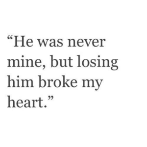 """Heart, Never, and Mine: """"He was never  mine, but losing  him broke my  heart.""""  95"""