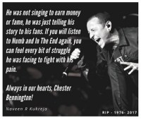 Memes, Money, and Singing: He was not singing to earn money  or fame, he was just telling his  story to his fans. If you will listen  to Numb and In The End agait, you  can feel every bit of struggle  he was facing to fight with lh  pain  Always in our hearts, Chester  Bennington!  Naveen R Kukreja  RIP 1976- 2017 Repost - @thenaveenkukreja linkinpark chesterbennington