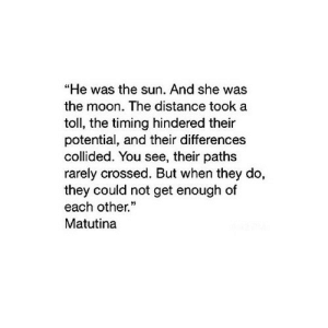 "https://iglovequotes.net/: ""He was the sun. And she was  the moon. The distance took a  toll, the timing hindered their  potential, and their differences  collided. You see, their paths  rarely crossed. But when they do,  they could not get enough of  each other.  Matutina https://iglovequotes.net/"