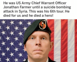 warrant officer: He was US Army Chief Warrant Officer  Jonathan Farmer until a suicide bombing  attack in Syria. This was his 6th tour. He  died for us and he died a hero!
