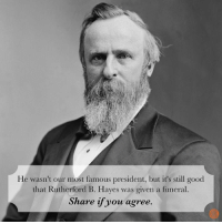 Very true.: He wasn't our most famous president, but it's still good  that Rutherford B. Hayes was given a funeral.  Share if you agree. Very true.