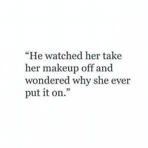 """Makeup, Her, and Why: """"He watched her take  her makeup off and  wondered why she ever  put it on.""""  02"""