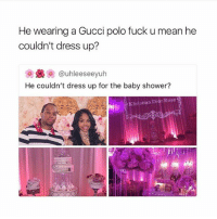 Fuck you mean..😂😂😂: He wearing a Gucci polo fuck u mean he  couldn't dress up?  uhleeseeyuh  He couldn't dress up for the baby shower?  Khristian Dior Rose Fuck you mean..😂😂😂