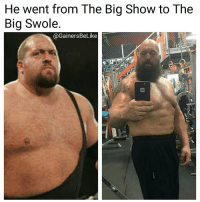 Goals, Gym, and Memes: He went from The Big Show to The  Big Swole.  @Gainers BeLike Follow @gainersbelike for the funniest fitness memes. @Regrann from @gainersbelike - TheBigShow Wwe 💪🏼Facts 💪🏼 gymmotivation gym gains gainsville bodybuilding bodygoals bodypositive strong strongman strongwomen muscle cardio abs instafitness instafit comeatmebro strength motivation gainersbelike beastmode beast shape determination goals fitspiration - regrann