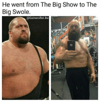 Swole, Big Show, and Damned: He went from The Big Show to The  Big Swole.  @Gainers BeLike Damn dude!