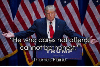 "Conservative, Thomas Paine, and Thomas: ""He who dares not offend  cannot be honest.""  TRUU MPP  www.De ald Tremp.com  Thomas Paine Very good point... trumpmemes inauguration inauguration2017 trumpinauguration liberals libbys democraps liberallogic liberal ccw247 conservative constitution presidenttrump nobama stupidliberals merica america stupiddemocrats donaldtrump trump2016 patriot trump yeeyee presidentdonaldtrump draintheswamp makeamericagreatagain trumptrain maga Add me on Snapchat and get to know me. Don't be a stranger: thetypicallibby Partners: @tomorrowsconservatives 🇺🇸 @too_savage_for_democrats 🐍 @thelastgreatstand 🇺🇸 @always.right 🐘 TURN ON POST NOTIFICATIONS! Make sure to check out our joint Facebook - Right Wing Savages Joint Instagram - @rightwingsavages Joint Twitter - @wethreesavages Follow my backup page: @the_typical_liberal_backup"