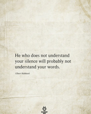 Probably Not: He who does not understand  your silence will probably not  understand your words.  -Elbert Hubbard  RELATIONSHIP  RILES