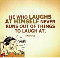 Dank, Omg, and Run: HE WHO LAUGHS  AT HIMSELF NEVER  RUNS OUT OF THINGS  TO LAUGH AT.  EPICTETUS  A OMG!