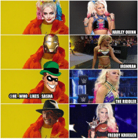 Freddy Krueger, Love, and Memes: @HE WHO LIKES SASHA  HARLEY QUINN  OVER  IRONMAN  THE RIDDLER  FREDDY KRUEGER Which cosplay Bliss attire do u prefer? I love them all but I gotta go with the ironman one. Also, I think Alexa has the best gear among the women besides Sasha of course👌. wwe wwememe wwememes alexabliss blissedoff littlemissbliss womenswrestling womenschampion bayley sashabanks legitboss wrestler wrestling wrestlingmemes prowrestling beckylynch blissfit professionalwrestling worldwrestlingentertainment wweuniverse wwenetwork wwesuperstars raw wweraw mondaynightraw smackdown smackdownlive sdlive nxt wwenxt @alexa_bliss_wwe_