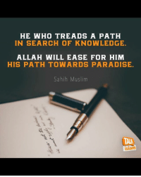 knowledge: HE WHO TREADS A PATH  IN SEARCH OF KNOWLEDGE.  ALLAH WILL EASE FOR HIM  HIS PATH TOWARDS PARADISE.  Sahih Muslim  TAA  islam knowledge