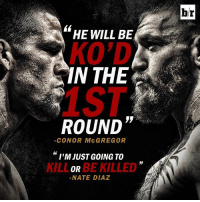 "HE WILL BE  KO'D  IN THE  ROUND""  CONOR McGREGOR  I'M JUST GOING TO  BE KILLED  OR  NATE DIAZ  br Conor McGregor vs. Nate Diaz. Who ya' got?"