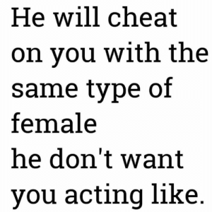 Acting, Hood, and Snap: He will cheat  on you with the  same type of  female  he don't want  you acting like Oh snap..😩💀