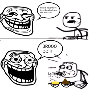 Cum, Shit, and Wtf: He will never have  three bowls of piss,  shit and cum  BROOO  O!!  po  CUM  iSs  LIHS Wtf guys mom says i can't eat piss and cum anymore 😛😛😛