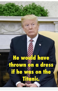 Titanic, Dress, and Trump: He woild have  thrownon a dress  if he was on the  Titanic. Impeach Trump, Impeach Pence, Keep Impeaching