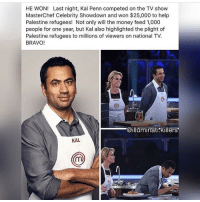 "Illuminati, Memes, and TV Shows: HE WON! Last night, Kal Penn competed on the TV show  MasterChef Celebrity Showdown and won $25,000 to help  Palestine refugees! Not only will the money feed 1,000  people for one year, but Kal also highlighted the plight of  Palestine refugees to millions of viewers on national TV.  BRAVO!  @illuminati killers  KAL This made me smile, errrm @djkhaled what are you doing for Palestinians? All out here leeching a Zionist created ""black music culture"" which is just being a puppet or a co*n for masser, not actually doing anything for Africans globally or Palestinians. Everyone pretending that you are motivational but within the parameters of what? Glutton, excess, capitalism. Where are your humanitarian actions? You have all of this money you keep bragging about... Also I regularly post about Palestinians but many of the posts are censored or taken down, not much I can do about that... sorry. r-p @chakabars standup911"