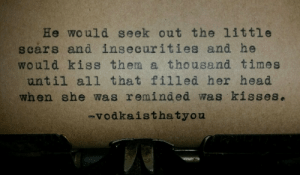 Head, Kiss, and All That: He would seek out the little  scars and insecurities and he  would kiss them a thousand times  until all that filled her head  when she was reminded was kissese  vodkaisthatyou