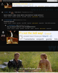 Hello, Jedi, and Reddit: He  ! You  e a bold one to not be subscribed. Subscribe to this sub. Dewit, and you will not be placed  ar  under arrest in the name of the Galactic Senate of the Republic.  T's not the Jedi wayG.redd.it  213  enviado hace 8 horas por Nilsas 10  7 comentarios compartir guardar  hide  give award  reportar  crosspost  hide  - Zarir O  Hello there! 17 puntos hace 5 horas  BACK AWAY! I WILL DEAL WITH THIS REPOST SLIME MYSELF!  enlace source embed  guardar save-RES reportar give award responder  H VerySnappy9126 puntos hace 7 horas  General reposti!  enlace source embed guardar save-RES reportar give award responder hide child comments  H Hold MyGantz 15 puntos hace 7 horas  Are we blind? DEPLOY THE DOWNVOTES!!!!  enlace source embed guardar save-RES padre reportar give award responder  T's not the Jedi way! Gredd.i  enviado hace 8 horas por Nilsas 10  213  comentarios compartir guardar hide  I don't think Reddit works