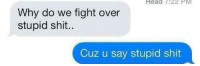 Head, Shit, and Fight: Head/:22 PIV  Why do we fight over  stupid shit..  Cuz u say stupid shit