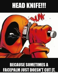 Memes, Nerdy, and 🤖: HEAD KNIFE!!!  BECAUSESOMETIMESA  FACEPALMJUSTDOESNTCUTIT Who else wishes they could do this in some conversations? Follow @deadpoolfacts for your daily deadpool dose! deadpool deadpoolnation wadewilson marvelcomics mercwithamouth deadpoolfan deadpoolfacts marvelnation geeky nerdy talknerdytome lol😂 lmao😂😂😂 lmaobruh funny hilarious hahahaha