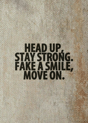 head up: HEAD UP  STAY STRONG  FAKE A SMILE,  MOVE ON.