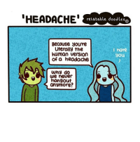 Memes, Doodle, and 🤖: HEADACHE  relatable doodles  a  Because you're  Literally the  I hate  human version  you  of a headache  why do  We never  hangout  anymore? (Artist: @relatabledoodles) read the speech bubbles as the bottom one first (the artist was tired when she made this 😂)