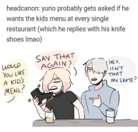 headcanon: yurio probably gets asked if he  wants the kids menu at every single  restaurant (which he replies with his knife  shoes lmao)  THAT  WOULD  AGAIN  you LIKE HE y,  ISN'T  THAT  A KID's  My TE  MENU He's gonna threaten u with his knife shoes someone offers him cute cat toys lmao yurionice yurioplisetsky victornikiforov yuriplisetsky randomsplashes